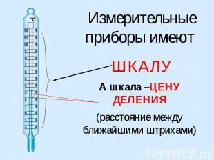 Измерительные приборы имеют ШКАЛУА шкала –ЦЕНУ ДЕЛЕНИЯ(расстояние между ближайши