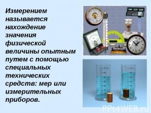 Измерением называется нахождение значения физической величины опытным путем с по