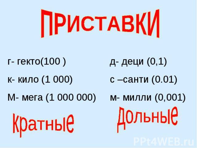 ПРИСТАВКИг- гекто(100 )к- кило (1 000)М- мега (1 000 000)д- деци (0,1)с –санти (0.01)м- милли (0,001)