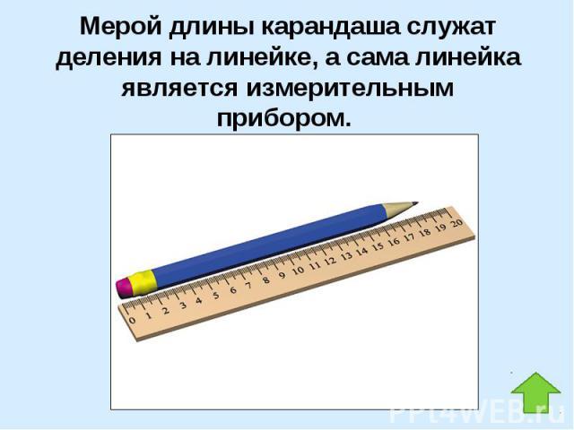 Мерой длины карандаша служат деления на линейке, а сама линейка является измерительным прибором.