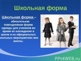 Школьная форма Школьная форма – обязательная повседневная форма одежды для учени