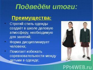 Подведём итоги:Преимущества:Строгий стиль одежды создаёт в школе деловую атмосфе