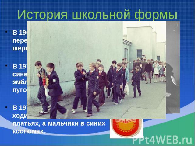 История школьной формыВ 1962 году мальчиков переодели в серые шерстяные костюмы;В 1973 году – в костюмы из синей полушерстяной ткани с эмблемой и алюминиевыми пуговицами;В 1976 году девочки стали ходить в темно-коричневых платьях, а мальчики в синих…