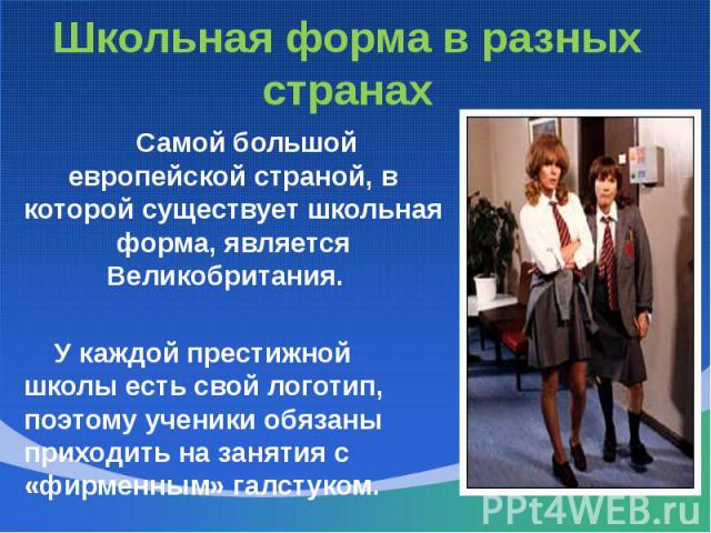 Школьная форма в разных странах Самой большой европейской страной, в которой существует школьная форма, является Великобритания. У каждой престижной школы есть свой логотип, поэтому ученики обязаны приходить на занятия с «фирменным» галстуком.