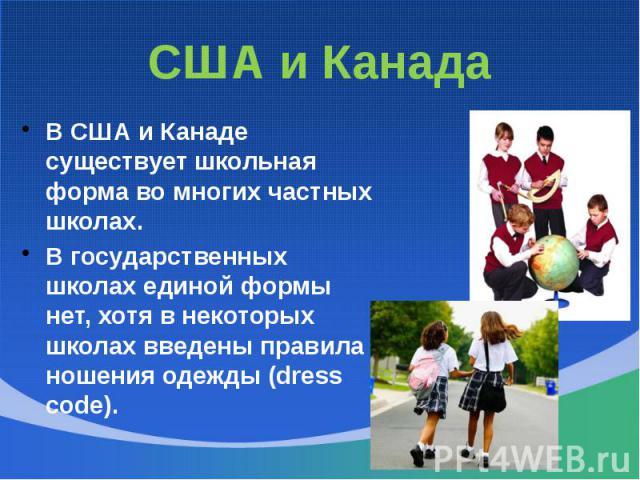 США и КанадаВ США и Канаде существует школьная форма во многих частных школах. В государственных школах единой формы нет, хотя в некоторых школах введены правила ношения одежды (dress code).