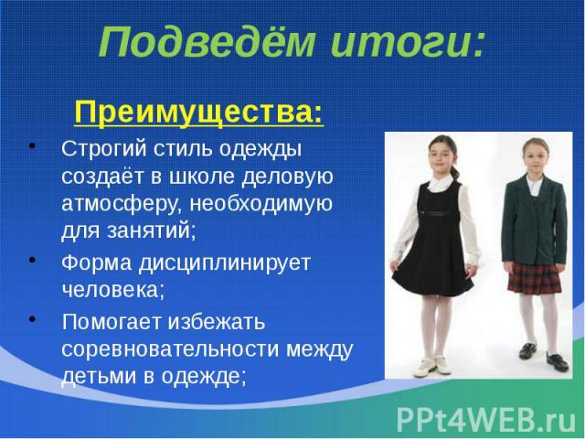 Подведём итоги:Преимущества:Строгий стиль одежды создаёт в школе деловую атмосферу, необходимую для занятий;Форма дисциплинирует человека;Помогает избежать соревновательности между детьми в одежде;
