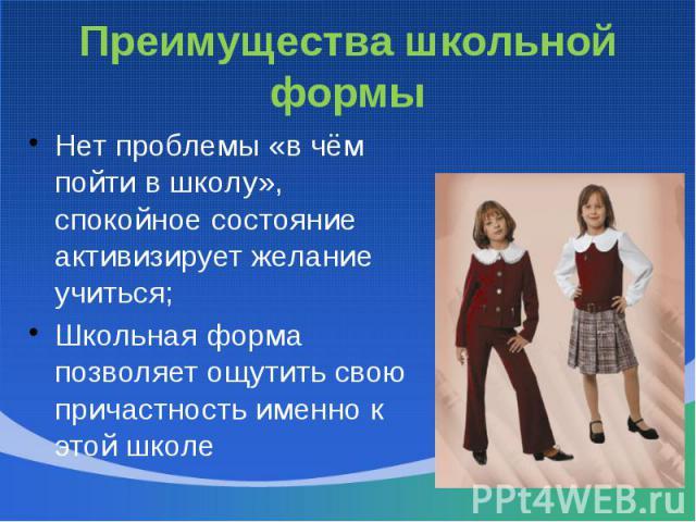 Преимущества школьной формыНет проблемы «в чём пойти в школу», спокойное состояние активизирует желание учиться;Школьная форма позволяет ощутить свою причастность именно к этой школе