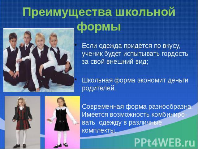 Преимущества школьной формыЕсли одежда придётся по вкусу, ученик будет испытывать гордость за свой внешний вид;Школьная форма экономит деньги родителей.Современная форма разнообразна. Имеется возможность комбиниро- вать одежду в различные комплекты.
