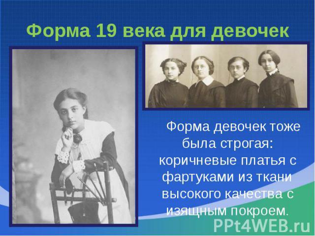Форма 19 века для девочек Форма девочек тоже была строгая: коричневые платья с фартуками из ткани высокого качества с изящным покроем.