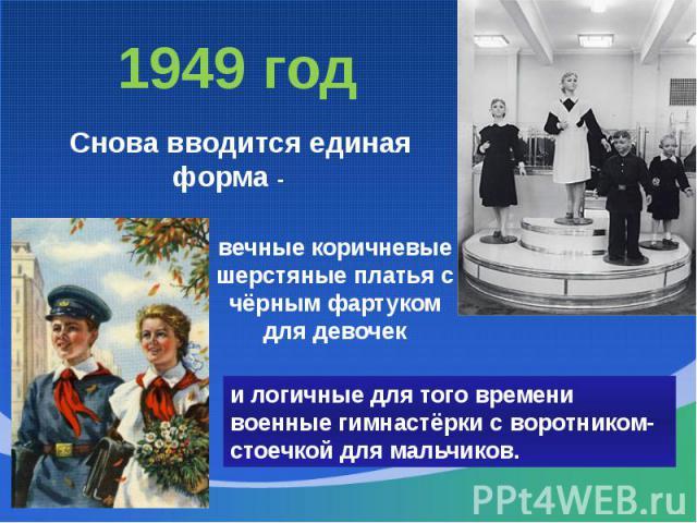 1949 год Снова вводится единая форма -вечные коричневые шерстяные платья с чёрным фартуком для девочеки логичные для того времени военные гимнастёрки с воротником-стоечкой для мальчиков.