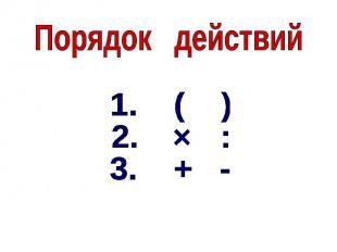 Порядок действий1. ( )2. :3. + -