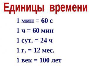 Единицы времени1 мин = 60 с1 ч = 60 мин1 сут. = 24 ч1 г. = 12 мес.1 век = 100 ле