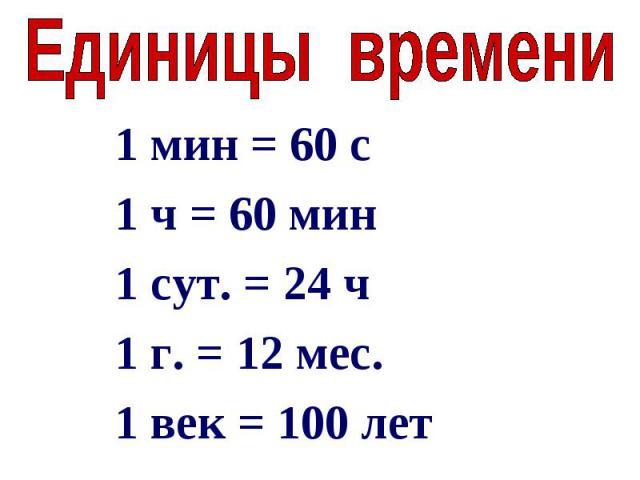 Единицы времени1 мин = 60 с1 ч = 60 мин1 сут. = 24 ч1 г. = 12 мес.1 век = 100 лет