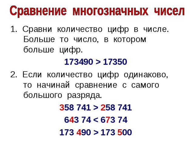 Сравнение многозначных чисел1. Сравни количество цифр в числе. Больше то число, в котором больше цифр. 173490 > 173502. Если количество цифр одинаково, то начинай сравнение с самого большого разряда. 358 741 > 258 741643 74 < 673 74173 490 > 173 500