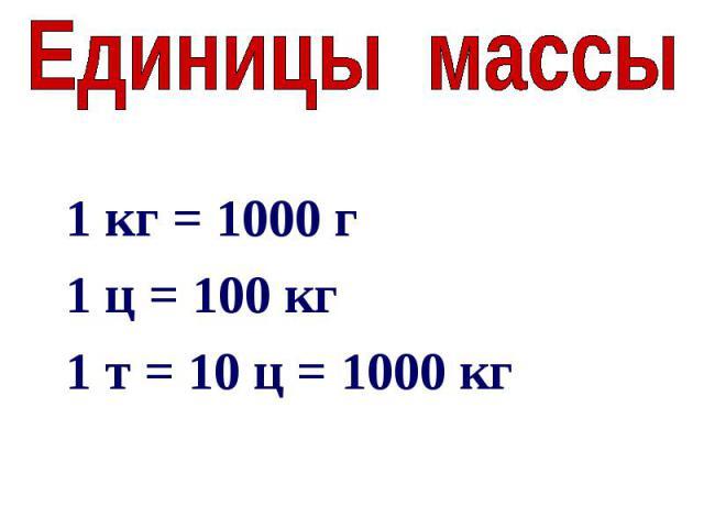 Единицы массы1 кг = 1000 г1 ц = 100 кг1 т = 10 ц = 1000 кг