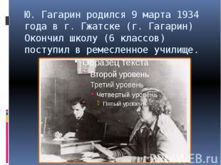 Ю. Гагарин родился 9 марта 1934 года в г. Гжатске (г. Гагарин) Окончил школу (6
