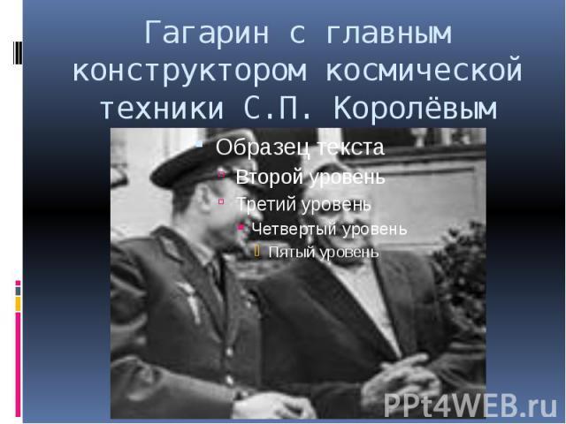 Гагарин с главным конструктором космической техники С.П. Королёвым