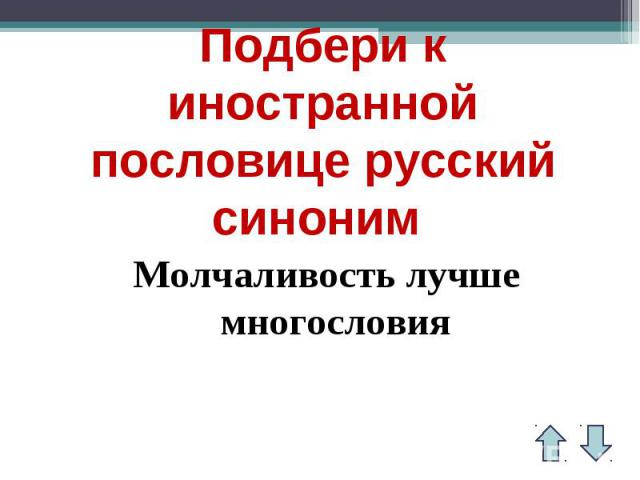 Подбери к иностранной пословице русский синоним Молчаливость лучше многословия