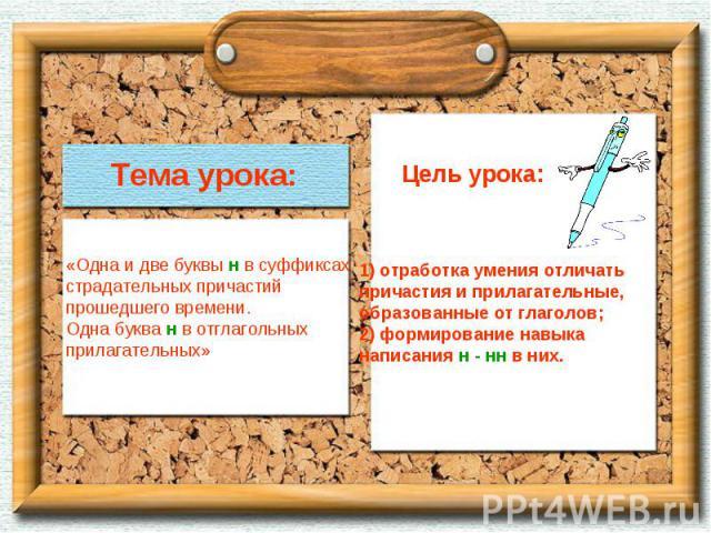 Тема урока:«Одна и две буквы н в суффиксахстрадательных причастийпрошедшего времени.Одна буква н в отглагольныхприлагательных» Цель урока:1) отработка умения отличатьпричастия и прилагательные,образованные от глаголов;2) формирование навыканаписания…