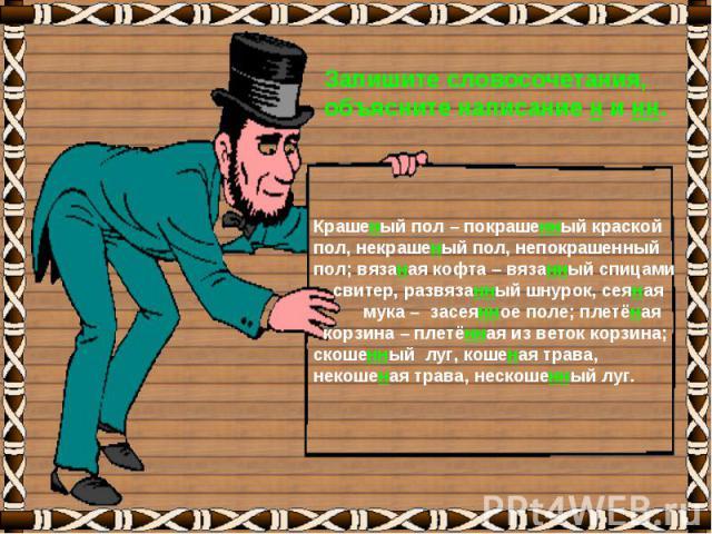 Запишите словосочетания,объясните написание н и нн.Крашеный пол – покрашенный краской пол, некрашеный пол, непокрашенный пол; вязаная кофта – вязанный спицами свитер, развязанный шнурок, сеяная мука – засеянное поле; плетёная корзина – плетённая из …