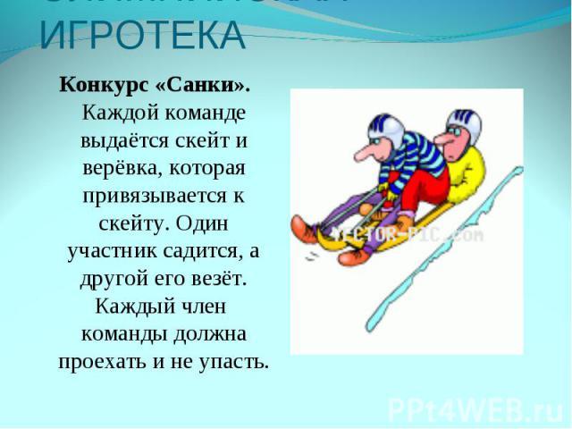 ОЛИМПИЙСКАЯ ИГРОТЕКАКонкурс «Санки». Каждой команде выдаётся скейт и верёвка, которая привязывается к скейту. Один участник садится, а другой его везёт. Каждый член команды должна проехать и не упасть.