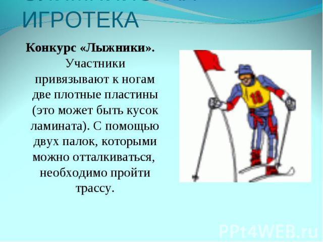 ОЛИМПИЙСКАЯ ИГРОТЕКАКонкурс «Лыжники». Участники привязывают к ногам две плотные пластины (это может быть кусок ламината). С помощью двух палок, которыми можно отталкиваться, необходимо пройти трассу.