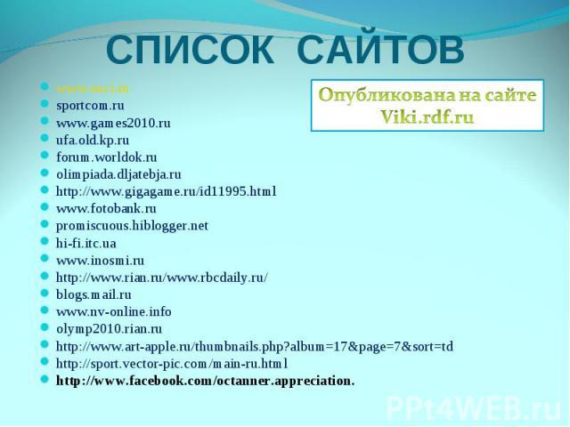 СПИСОК САЙТОВОпубликована на сайтеViki.rdf.ruwww.enci.rusportcom.ruwww.games2010.ruufa.old.kp.ruforum.worldok.ruolimpiada.dljatebja.ruhttp://www.gigagame.ru/id11995.htmlwww.fotobank.rupromiscuous.hiblogger.nethi-fi.itc.uawww.inosmi.ruhttp://www.rian…