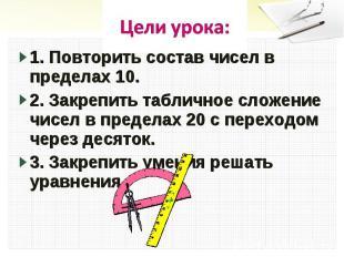 Цели урока:1. Повторить состав чисел в пределах 10.2. Закрепить табличное сложен
