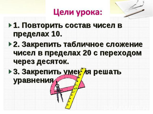 Цели урока:1. Повторить состав чисел в пределах 10.2. Закрепить табличное сложение чисел в пределах 20 с переходом через десяток.3. Закрепить умения решать уравнения.