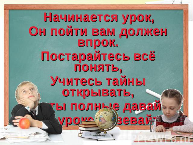 Начинается урок,Он пойти вам должен впрок.Постарайтесь всё понять,Учитесь тайны открывать,Ответы полные давайте И на уроке не зевайте.