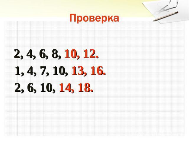 Проверка 2, 4, 6, 8, 10, 12. 1, 4, 7, 10, 13, 16. 2, 6, 10, 14, 18.