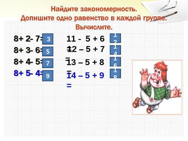 Найдите закономерность.Допишите одно равенство в каждой группе.Вычислите. 8+ 2- 7= 8+ 3- 6= 8+ 4- 5= 8+ 5- 4=