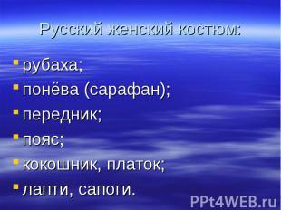 Русский женский костюм:рубаха;понёва (сарафан);передник;пояс;кокошник, платок;ла