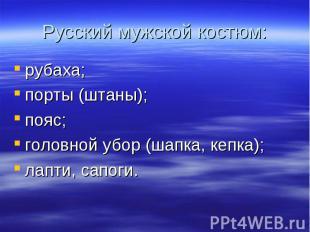 Русский мужской костюм:рубаха;порты (штаны);пояс;головной убор (шапка, кепка);ла