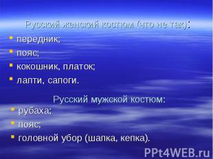 Русский женский костюм (что не так):передник;пояс;кокошник, платок;лапти, сапоги