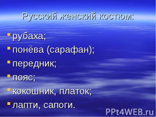 Русский женский костюм:рубаха;понёва (сарафан);передник;пояс;кокошник, платок;лапти, сапоги.