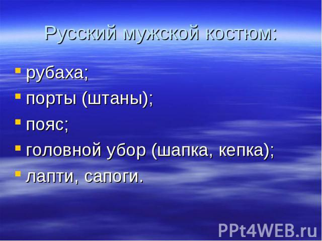 Русский мужской костюм:рубаха;порты (штаны);пояс;головной убор (шапка, кепка);лапти, сапоги.