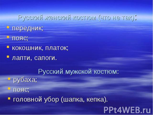 Русский женский костюм (что не так):передник;пояс;кокошник, платок;лапти, сапоги.рубаха;пояс;головной убор (шапка, кепка).