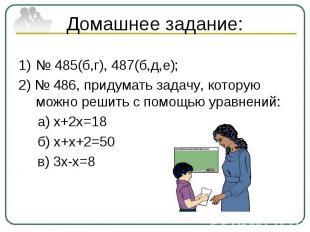 Домашнее задание:№ 485(б,г), 487(б,д,е);2) № 486, придумать задачу, которую можн