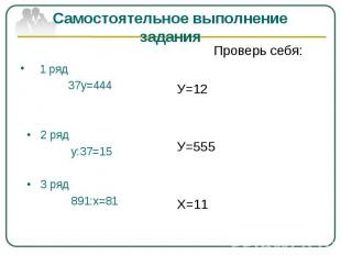 Самостоятельное выполнение задания 1 ряд 37у=444 • 2 ряд у:37=15 • 3 ряд 891:х=8
