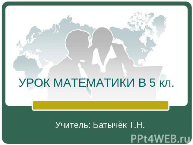 УРОК МАТЕМАТИКИ В 5 кл.Учитель: Батычёк Т.Н.