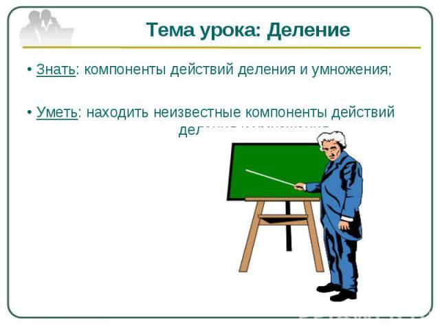Тема урока: Деление• Знать: компоненты действий деления и умножения;• Уметь: находить неизвестные компоненты действий деления и умножения.