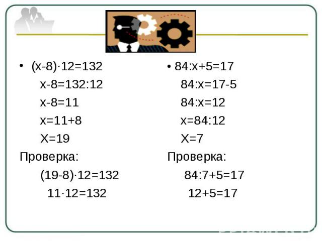 (х-8)∙12=132 х-8=132:12 х-8=11 х=11+8 Х=19Проверка: (19-8)∙12=132 11∙12=132• 84:х+5=17 84:х=17-5 84:х=12 х=84:12 Х=7Проверка: 84:7+5=17 12+5=17