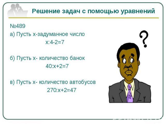 Решение задач с помощью уравнений№489а) Пусть х-задуманное число х:4-2=7б) Пусть х- количество банок 40:х+2=7 в) Пусть х- количество автобусов 270:х+2=47