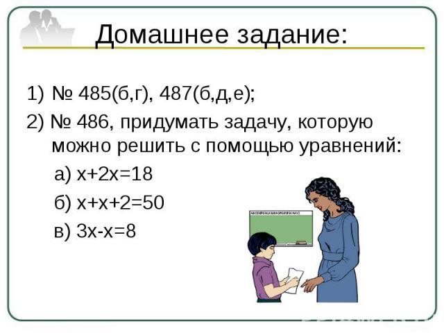 Домашнее задание:№ 485(б,г), 487(б,д,е);2) № 486, придумать задачу, которую можно решить с помощью уравнений: а) х+2х=18 б) х+х+2=50 в) 3х-х=8
