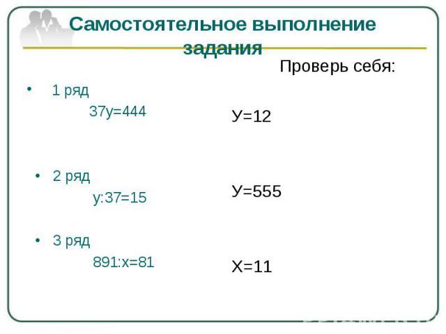 Самостоятельное выполнение задания 1 ряд 37у=444 • 2 ряд у:37=15 • 3 ряд 891:х=81