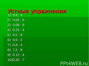 Устные упражнения0,6 · 40,05 · 60,08 · 90,25 · 40,5 · 80,6 : 20,8 : 47,2 : 90,12
