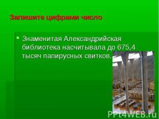 Запишите цифрами числоЗнаменитая Александрийская библиотека насчитывала до 675,4