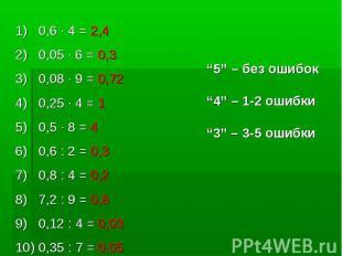 0,6 · 4 = 2,4 0,05 · 6 = 0,30,08 · 9 = 0,720,25 · 4 = 10,5 · 8 = 40,6 : 2 = 0,3