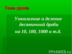 Тема урокаУмножение и деление десятичной дроби на 10, 100, 1000 и т.д.
